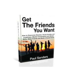 Get The Friends You Want - Overcome Shyness And Social Anxiety